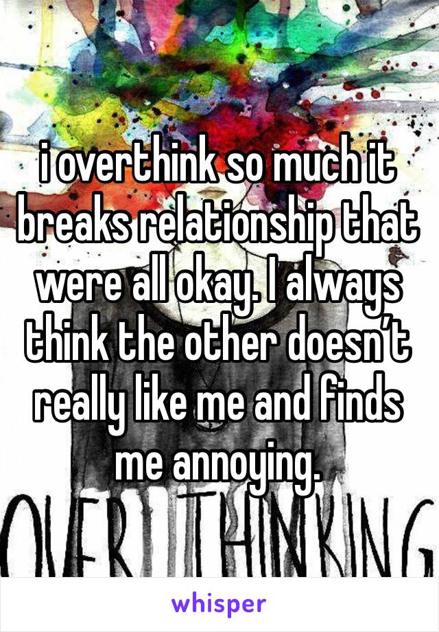 i overthink so much it breaks relationship that were all okay. I always think the other doesn't really like me and finds me annoying.