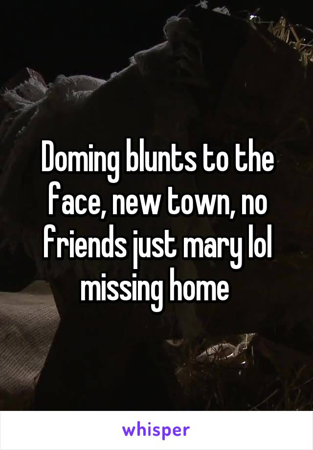Doming blunts to the face, new town, no friends just mary lol missing home