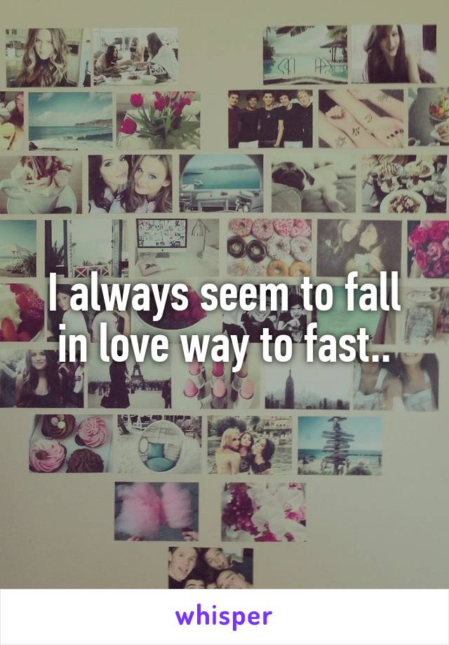 I always seem to fall in love way to fast..