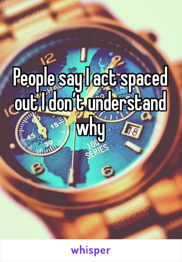 People say I act spaced out I don't understand why