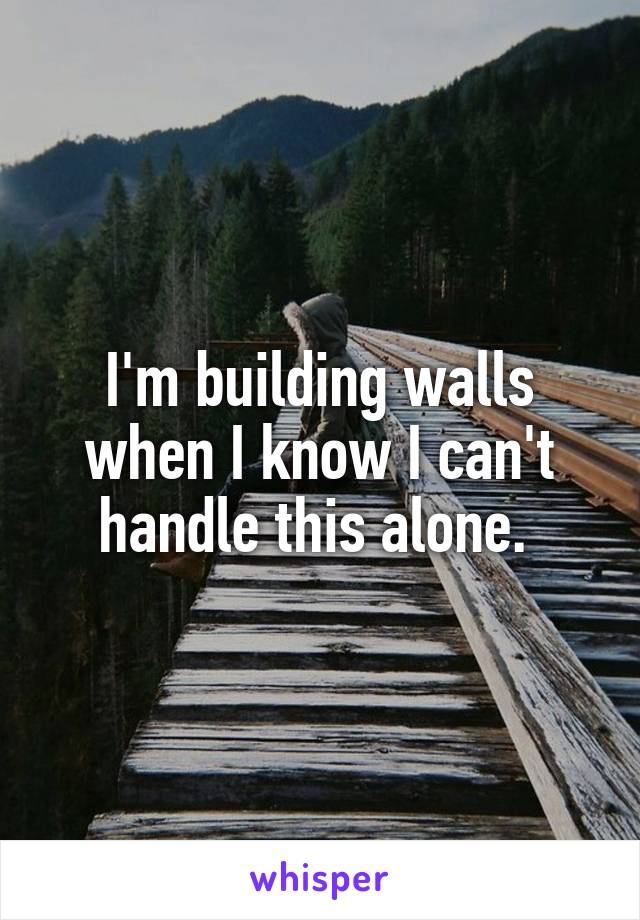 I'm building walls when I know I can't handle this alone.