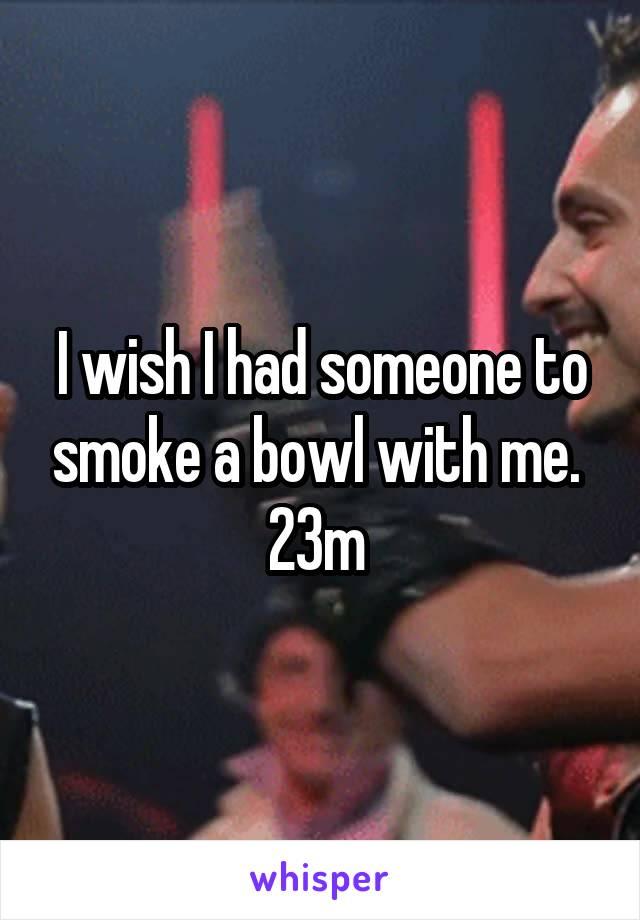 I wish I had someone to smoke a bowl with me.  23m