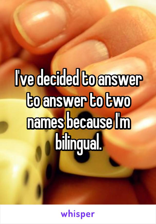 I've decided to answer to answer to two names because I'm bilingual.