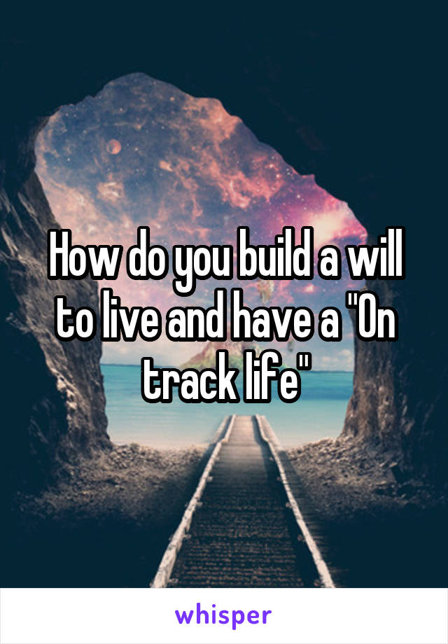 "How do you build a will to live and have a ""On track life"""