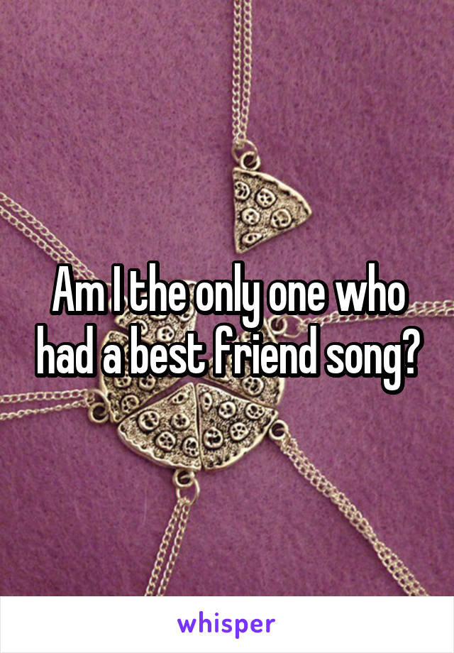 Am I the only one who had a best friend song?
