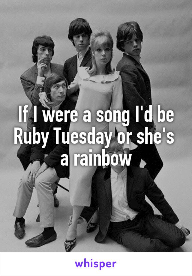 If I were a song I'd be Ruby Tuesday or she's  a rainbow