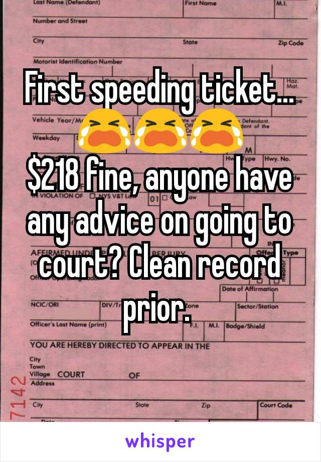 First speeding ticket... 😭😭😭 $218 fine, anyone have any advice on going to court? Clean record prior.