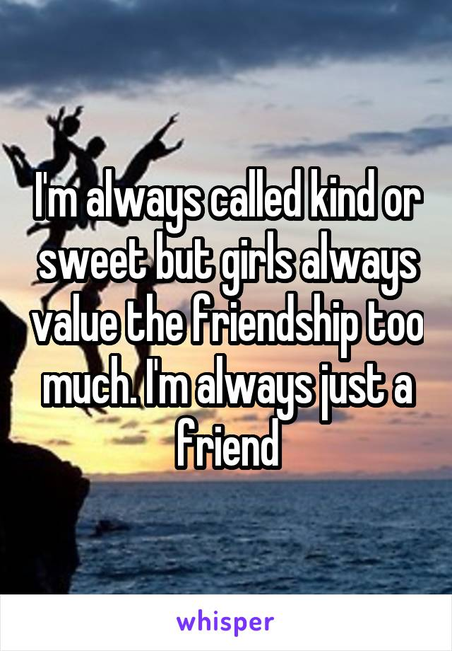 I'm always called kind or sweet but girls always value the friendship too much. I'm always just a friend