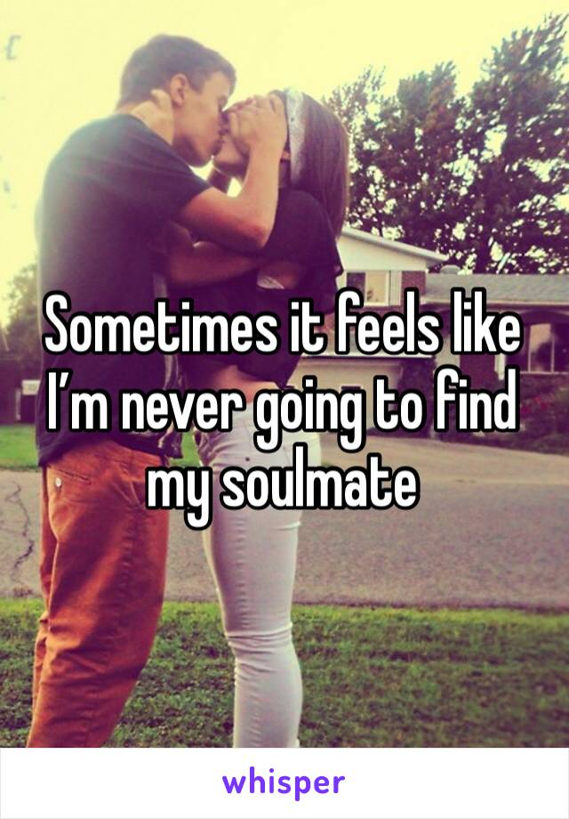Sometimes it feels like I'm never going to find my soulmate