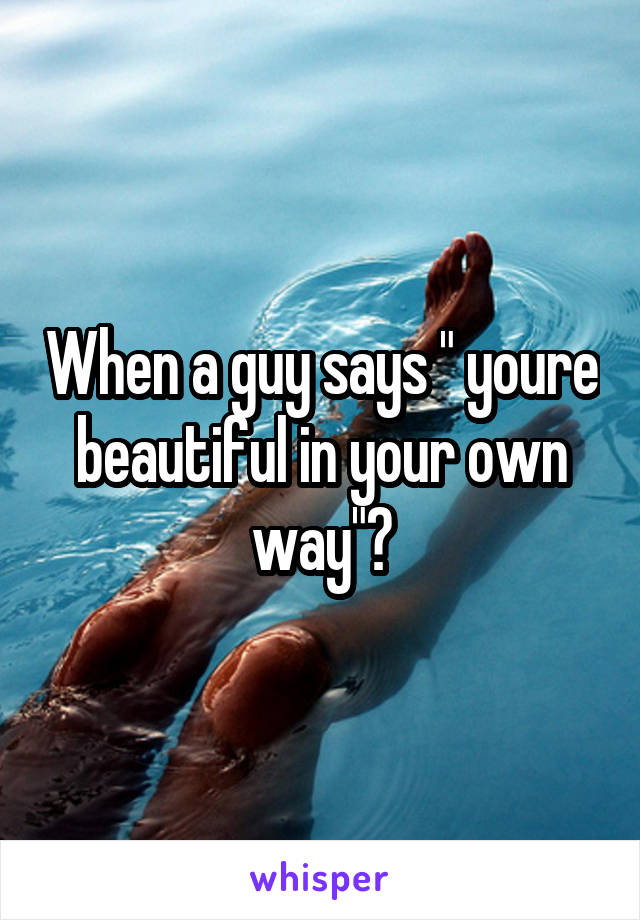 """When a guy says """" youre beautiful in your own way""""?"""