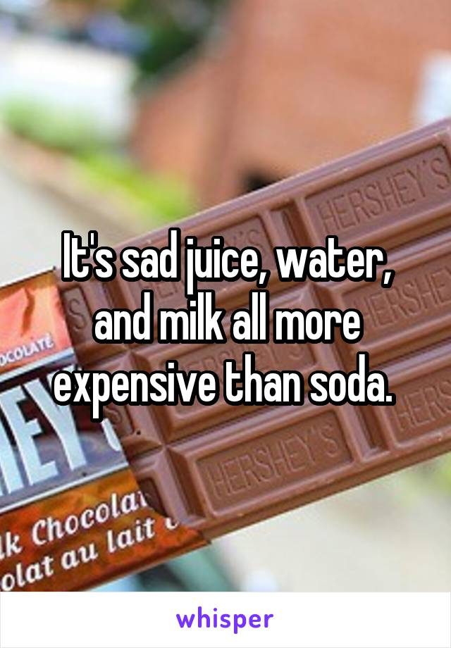 It's sad juice, water, and milk all more expensive than soda.