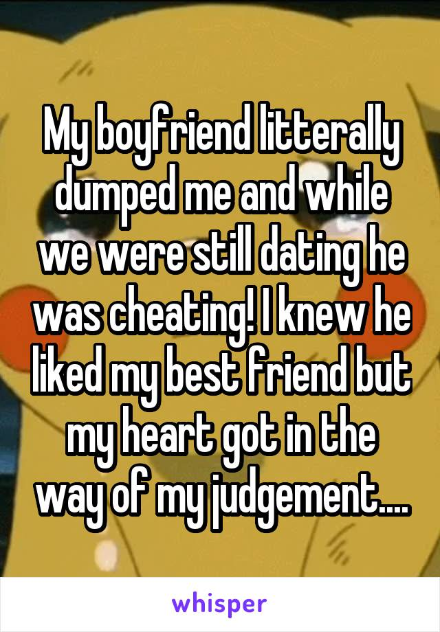 My boyfriend litterally dumped me and while we were still dating he was cheating! I knew he liked my best friend but my heart got in the way of my judgement....