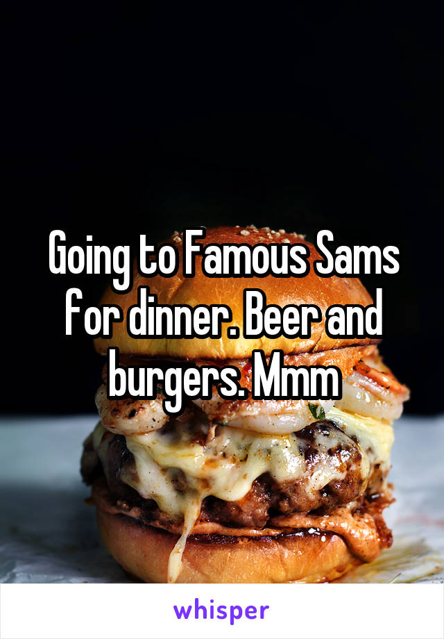 Going to Famous Sams for dinner. Beer and burgers. Mmm
