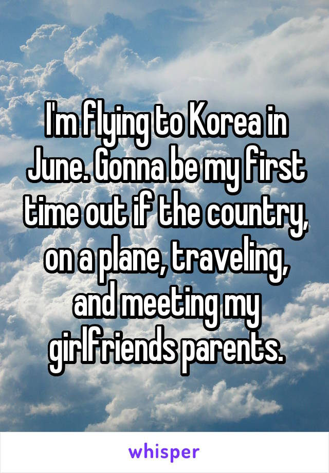 I'm flying to Korea in June. Gonna be my first time out if the country, on a plane, traveling, and meeting my girlfriends parents.