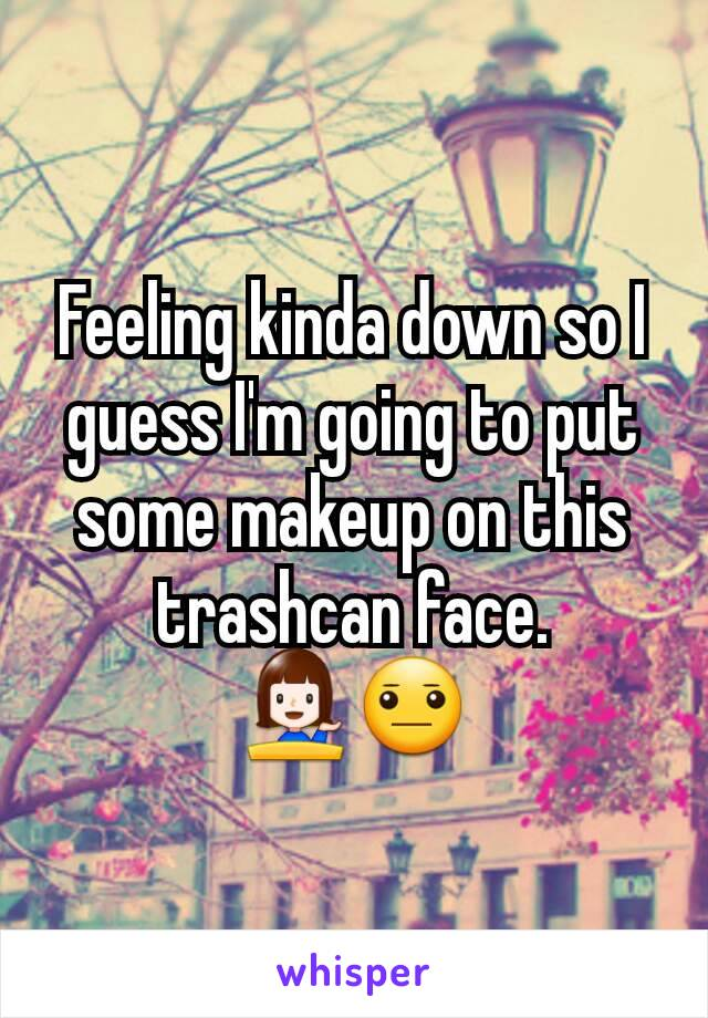 Feeling kinda down so I guess I'm going to put some makeup on this trashcan face. 💁😐