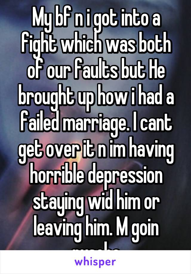 My bf n i got into a fight which was both of our faults but He brought up how i had a failed marriage. I cant get over it n im having horrible depression staying wid him or leaving him. M goin pyscho