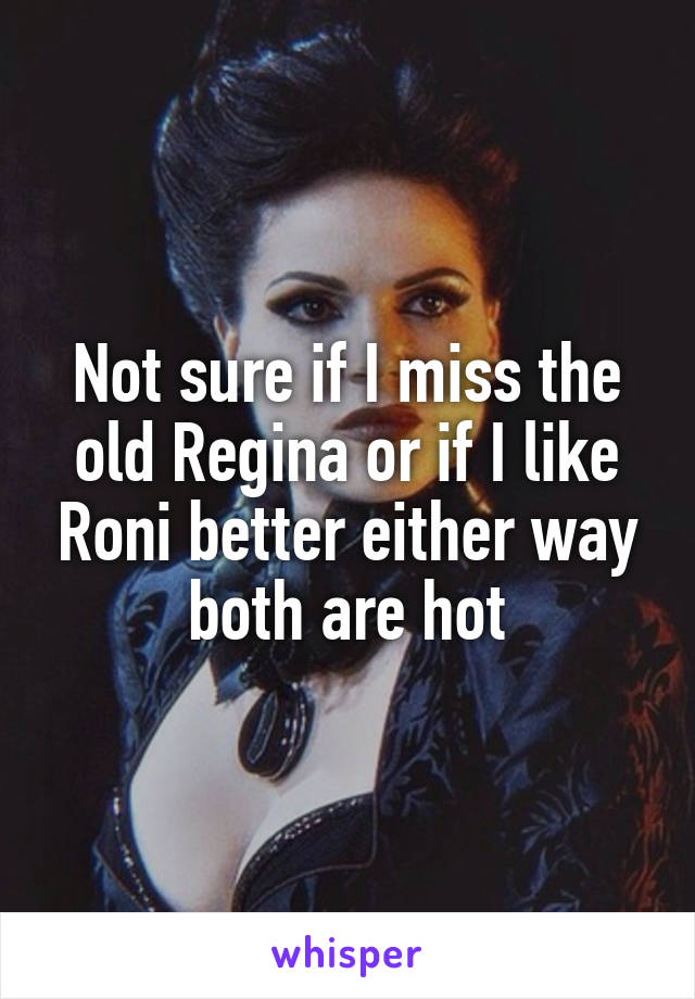 Not sure if I miss the old Regina or if I like Roni better either way both are hot
