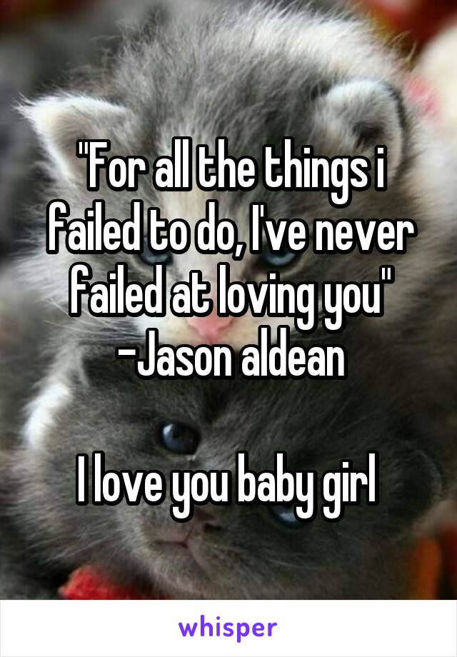 """""""For all the things i failed to do, I've never failed at loving you"""" -Jason aldean  I love you baby girl"""