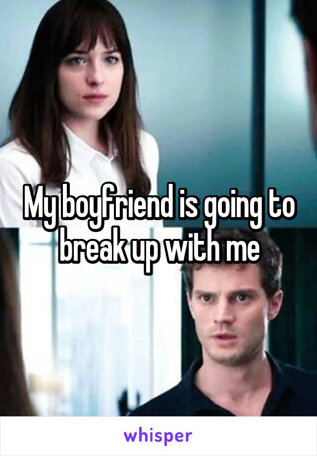 My boyfriend is going to break up with me