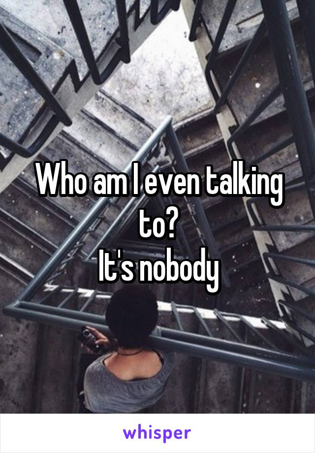 Who am I even talking to? It's nobody