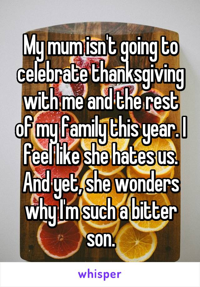 My mum isn't going to celebrate thanksgiving with me and the rest of my family this year. I feel like she hates us. And yet, she wonders why I'm such a bitter son.