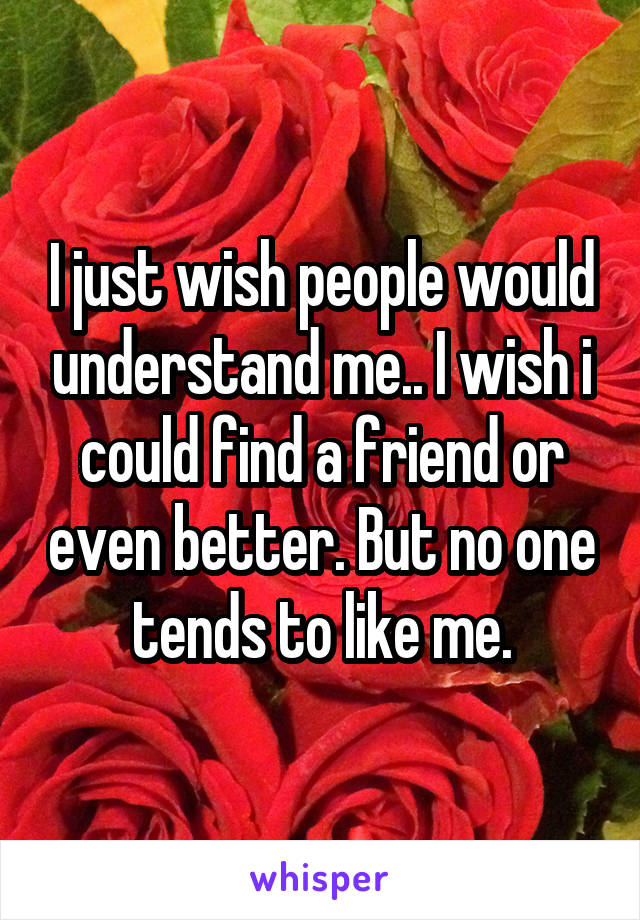 I just wish people would understand me.. I wish i could find a friend or even better. But no one tends to like me.