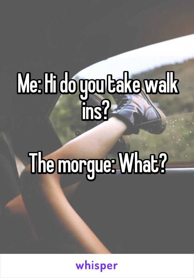 Me: Hi do you take walk ins?   The morgue: What?
