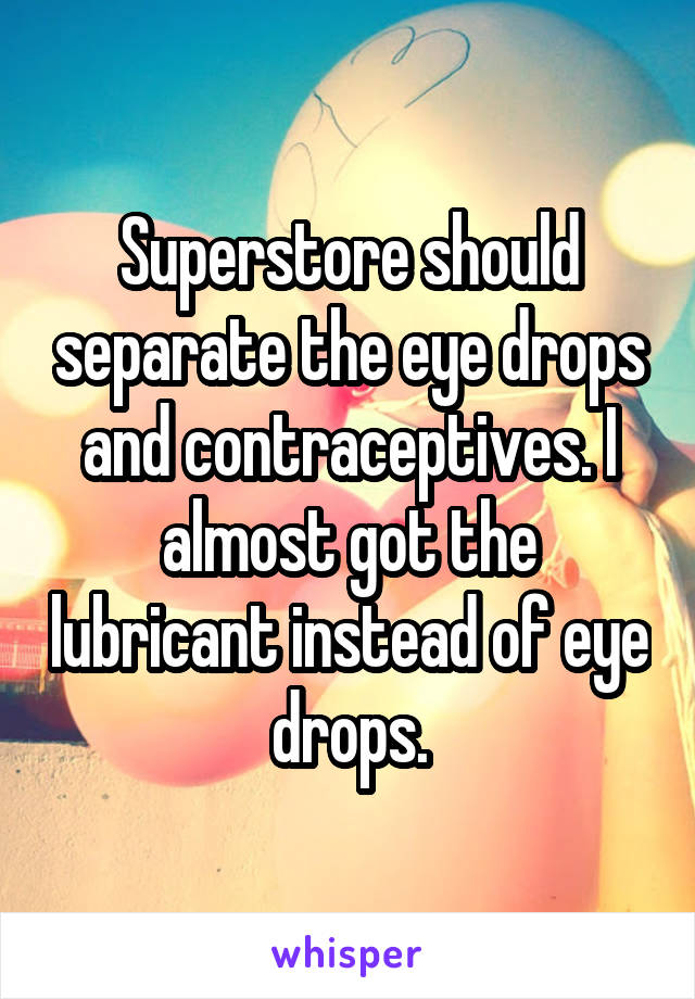 Superstore should separate the eye drops and contraceptives. I almost got the lubricant instead of eye drops.