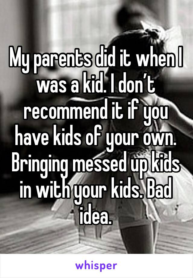 My parents did it when I was a kid. I don't recommend it if you have kids of your own. Bringing messed up kids in with your kids. Bad idea.