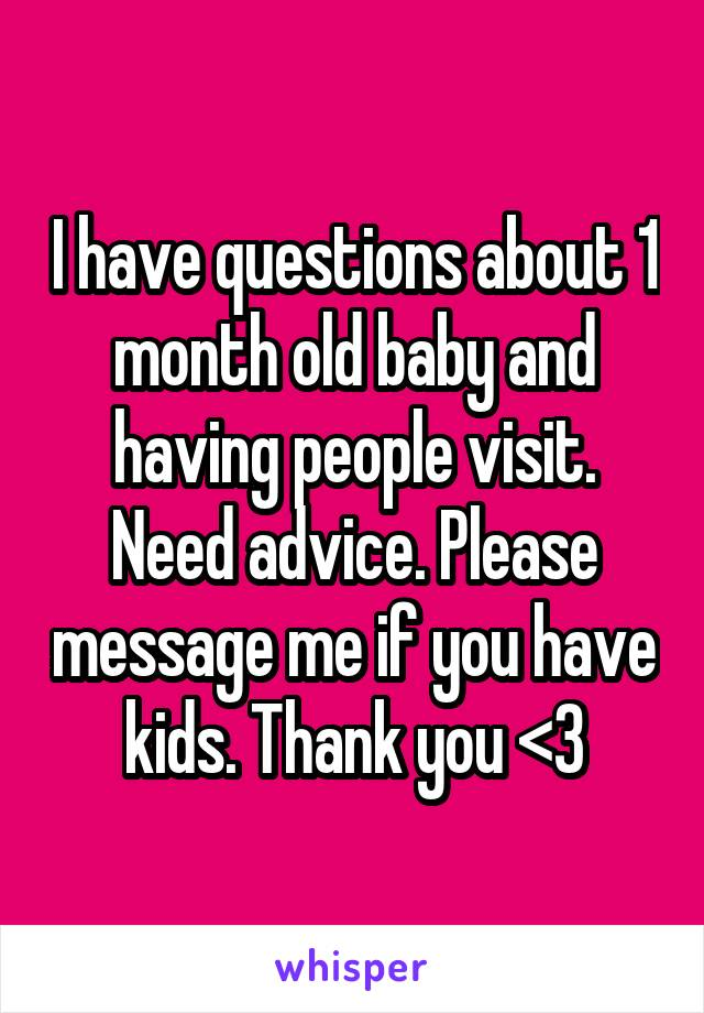 I have questions about 1 month old baby and having people visit. Need advice. Please message me if you have kids. Thank you <3