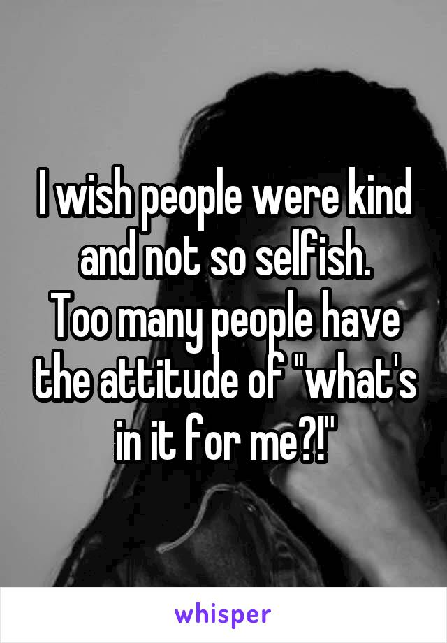 """I wish people were kind and not so selfish. Too many people have the attitude of """"what's in it for me?!"""""""