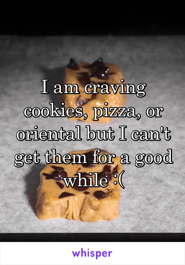 I am craving cookies, pizza, or oriental but I can't get them for a good while :(