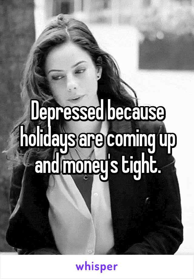 Depressed because holidays are coming up and money's tight.