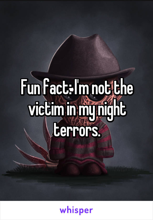 Fun fact: I'm not the victim in my night terrors.