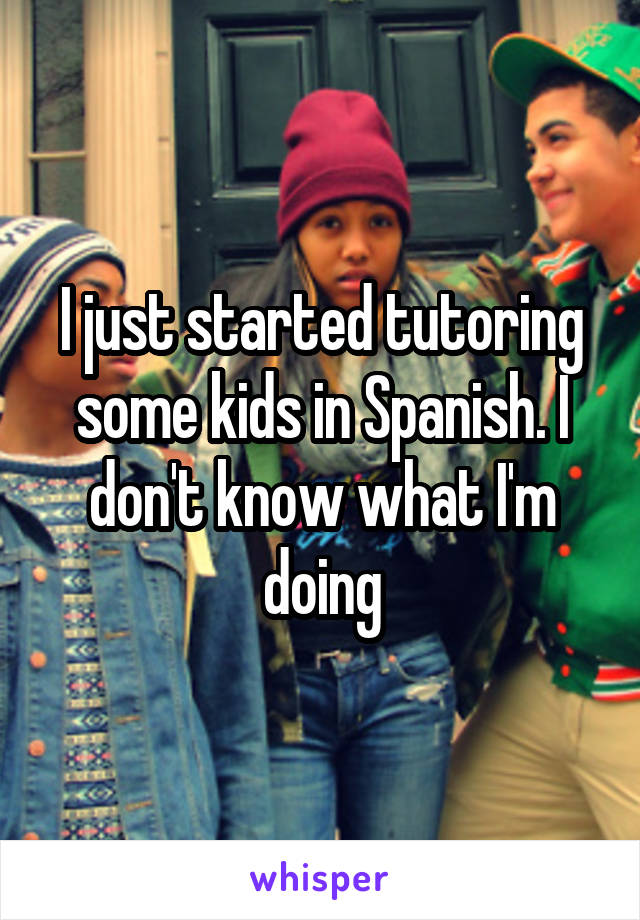 I just started tutoring some kids in Spanish. I don't know what I'm doing