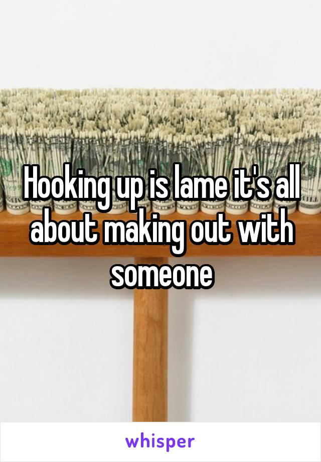 Hooking up is lame it's all about making out with someone