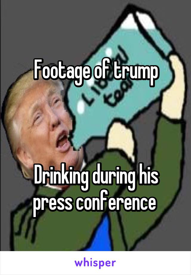 Footage of trump     Drinking during his press conference