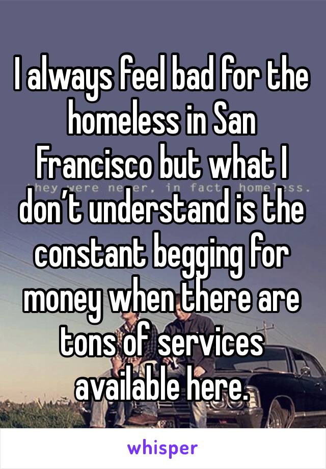 I always feel bad for the homeless in San Francisco but what I don't understand is the constant begging for money when there are tons of services available here.