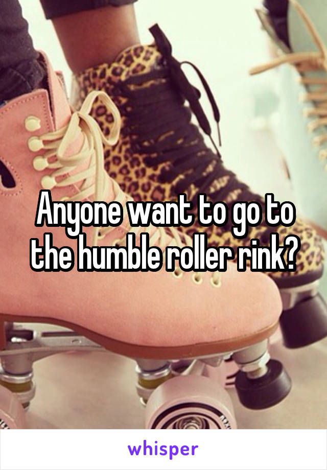 Anyone want to go to the humble roller rink?