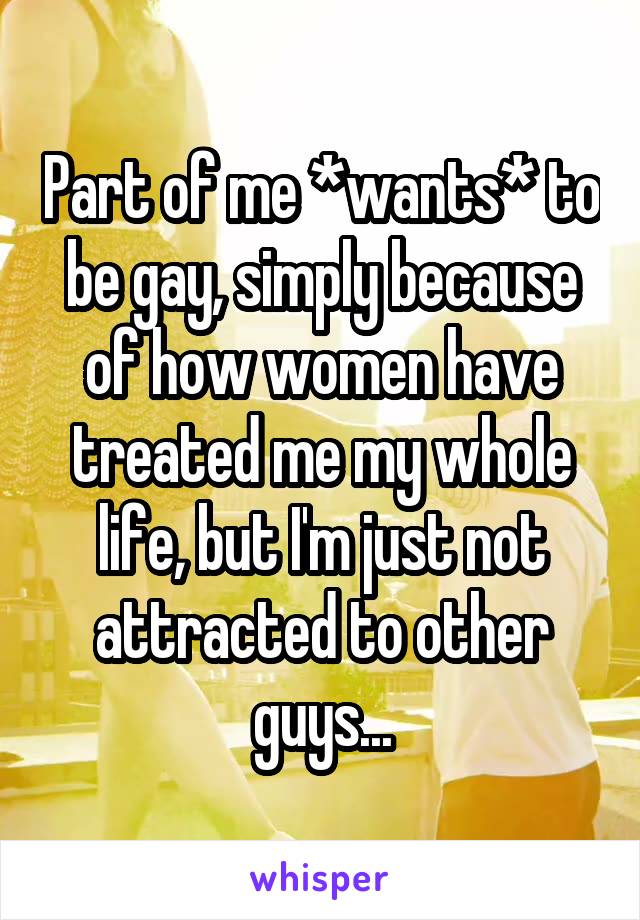Part of me *wants* to be gay, simply because of how women have treated me my whole life, but I'm just not attracted to other guys...