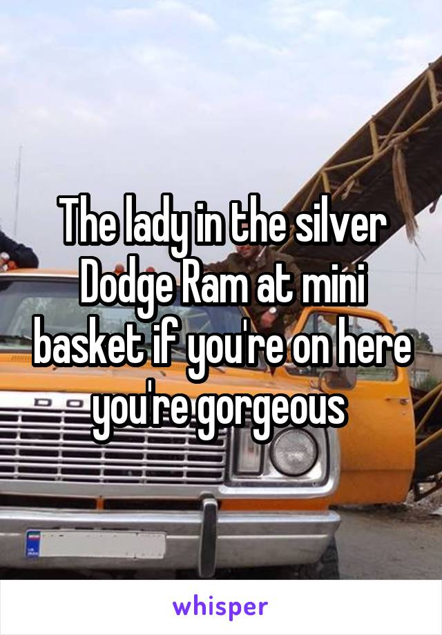 The lady in the silver Dodge Ram at mini basket if you're on here you're gorgeous