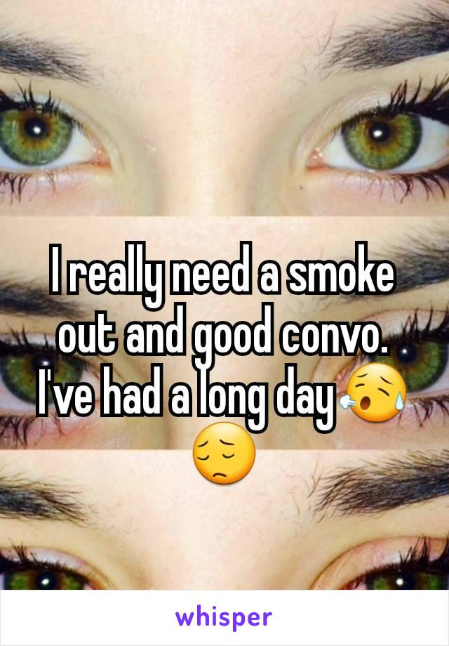 I really need a smoke out and good convo. I've had a long day😥😔