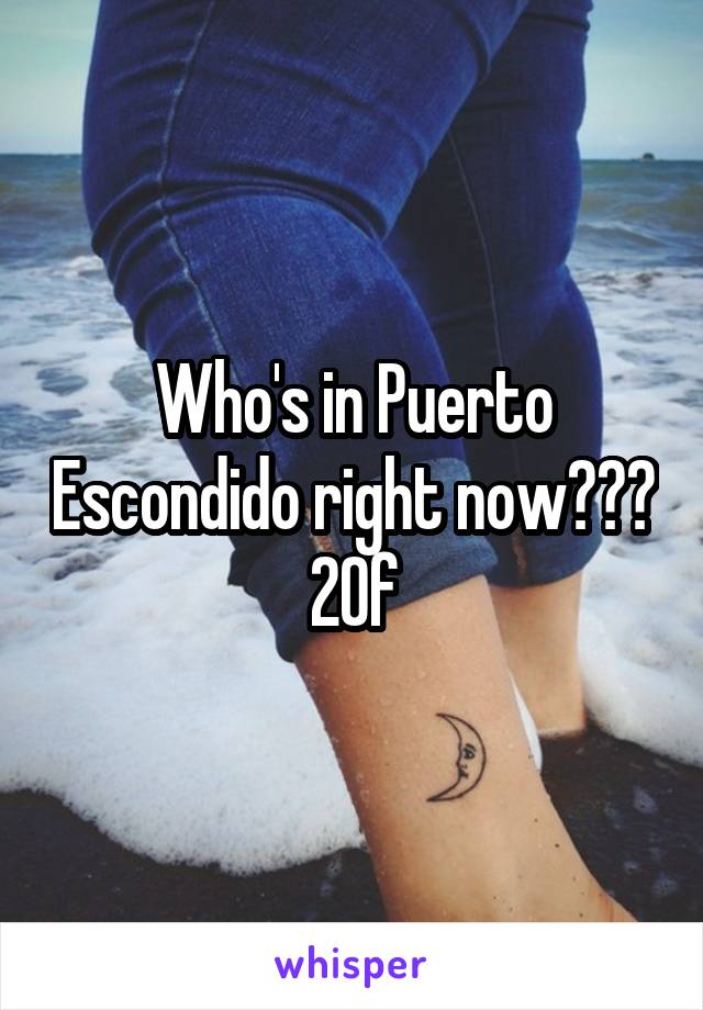 Who's in Puerto Escondido right now??? 20f
