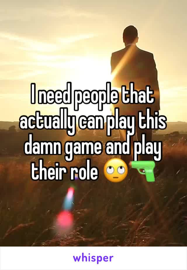 I need people that actually can play this damn game and play their role 🙄🔫
