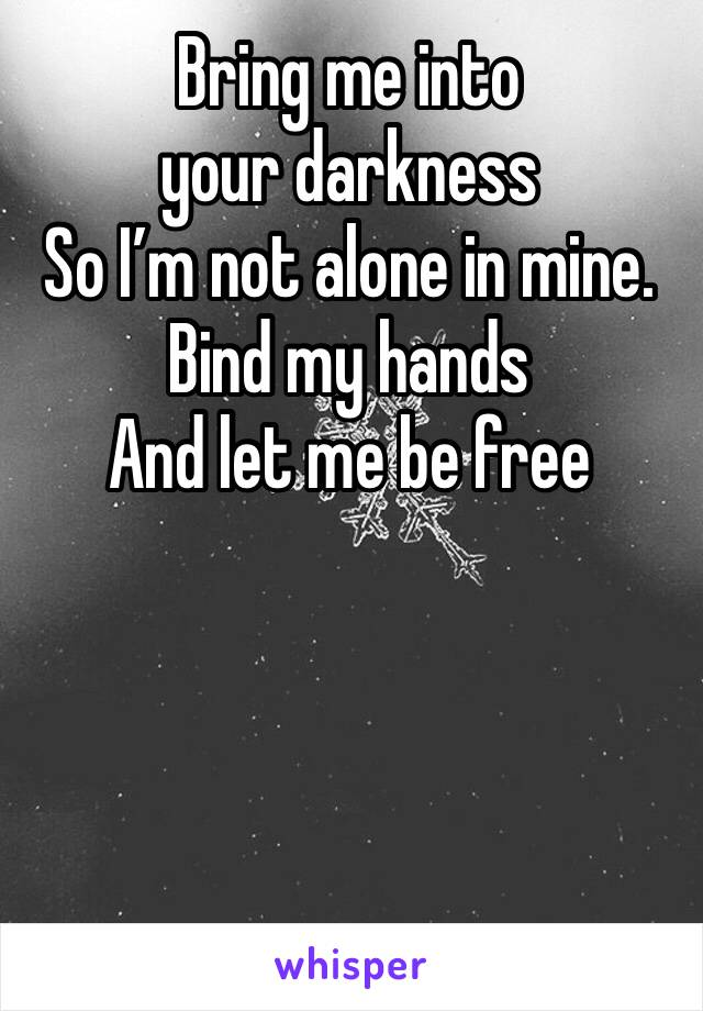 Bring me into your darkness  So I'm not alone in mine. Bind my hands And let me be free