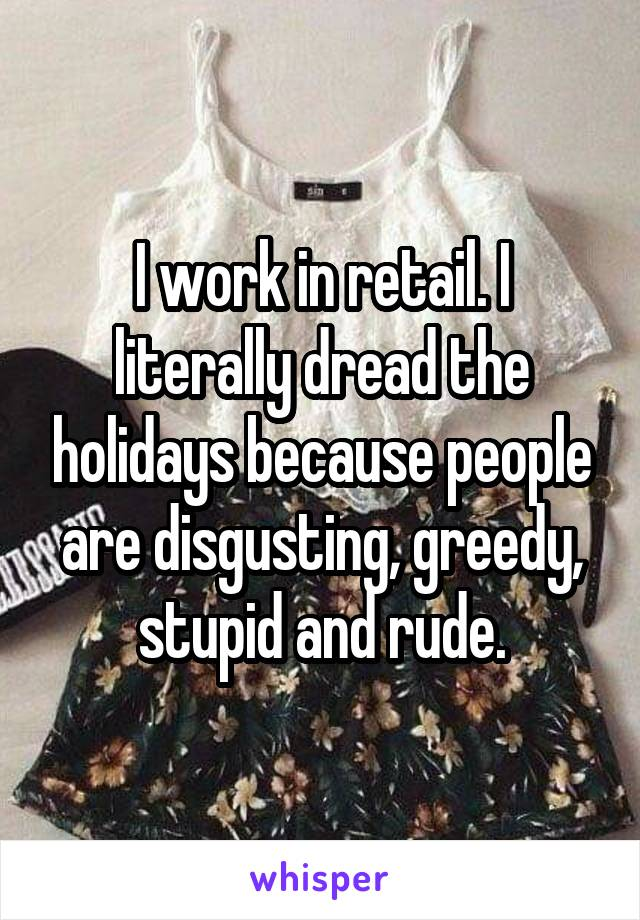 I work in retail. I literally dread the holidays because people are disgusting, greedy, stupid and rude.