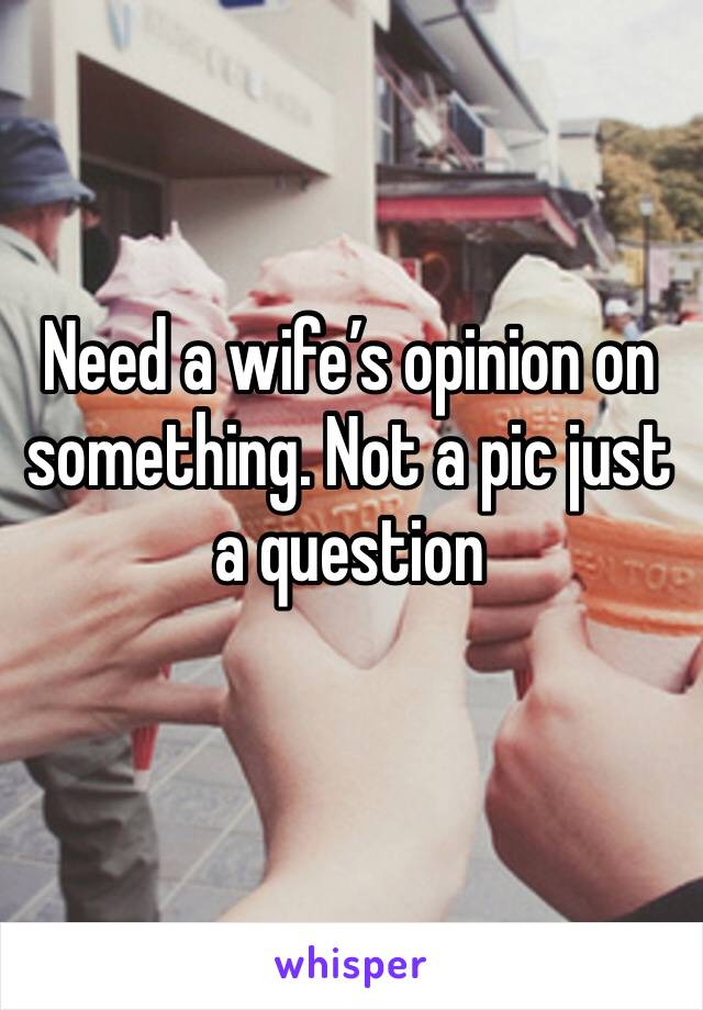 Need a wife's opinion on something. Not a pic just a question