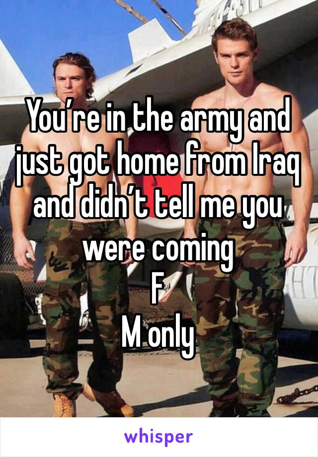 You're in the army and just got home from Iraq and didn't tell me you were coming F M only