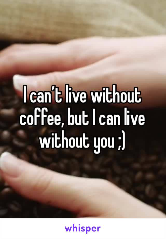 I can't live without coffee, but I can live without you ;)