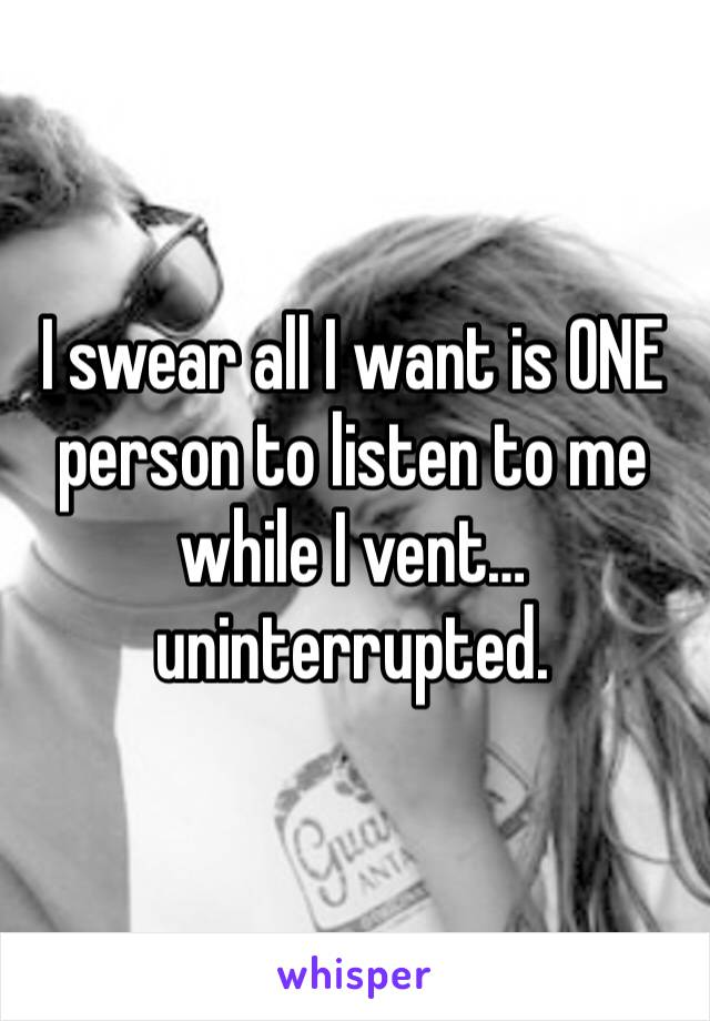 I swear all I want is ONE person to listen to me while I vent…uninterrupted.